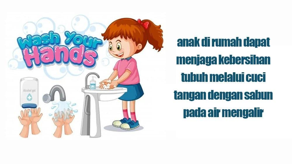 anak di rumah dapat menjaga kebersihan tubuh melalui cuci tangan dengan sabun pada air mengalir